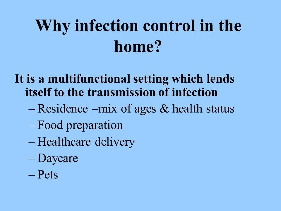 Why infection control in the home? It is a multifunctional setting which lends itself to the transmission of infection –Residence –mix of ages & healt