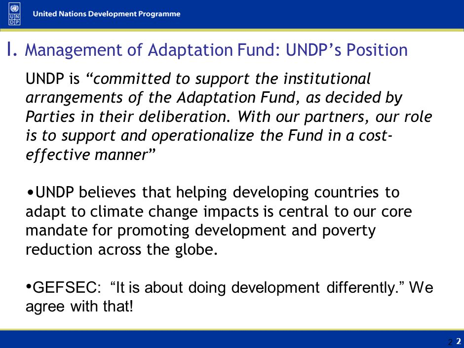 """2 2 I. Management of Adaptation Fund: UNDP's Position UNDP is """"committed to support the institutional arrangements of the Adaptation Fund, as decided"""
