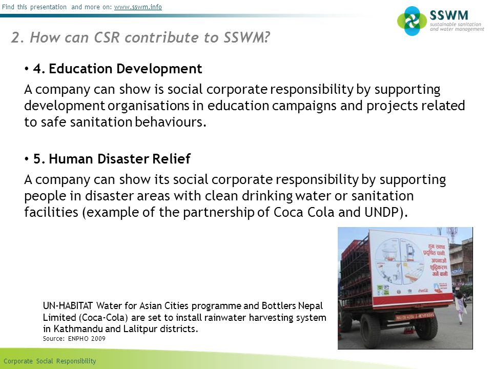 Corporate Social Responsibility Find this presentation and more on: www.sswm.infowww.sswm.info 1)Identify the needs of your community concerning SSWM 2)Involve stakeholders into this process by receiving proposals from different NGOs, clubs, schools or community based organizations 3)Consider your budget after analysing the proposals and examining their authenticity.