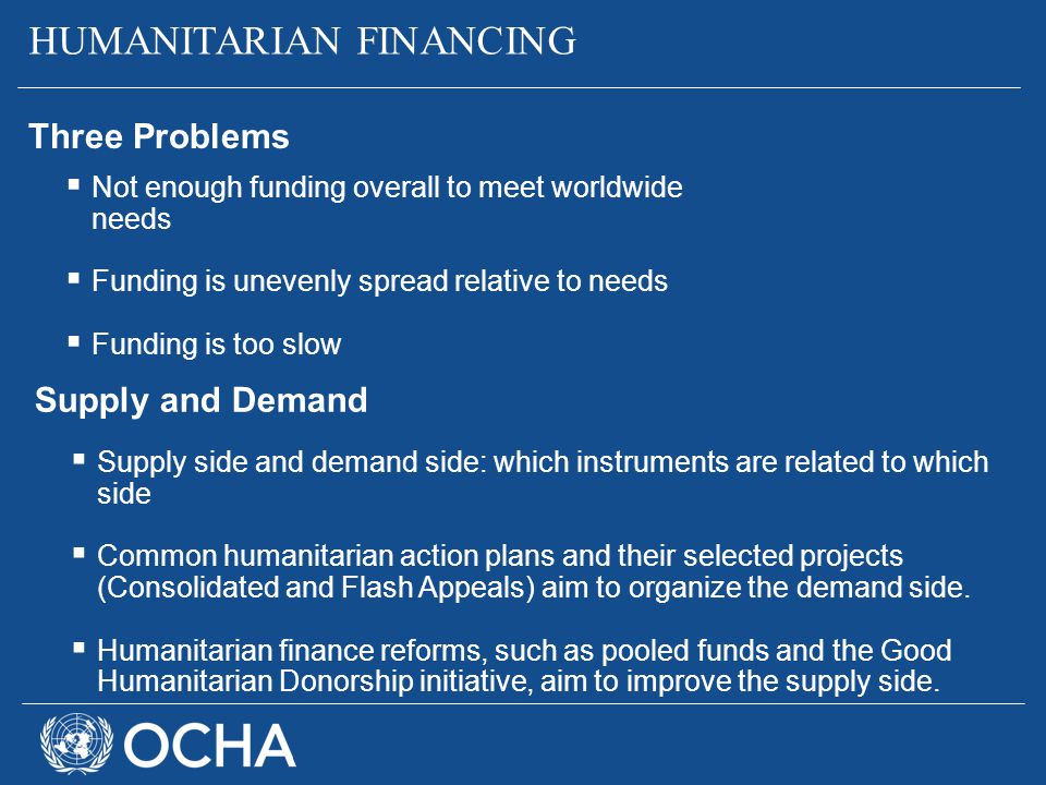  Not enough funding overall to meet worldwide needs  Funding is unevenly spread relative to needs  Funding is too slow HUMANITARIAN FINANCING Three