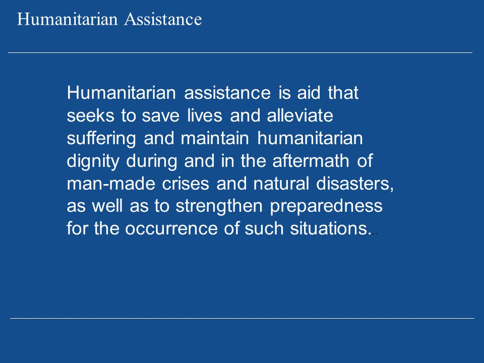 Humanitarian assistance is aid that seeks to save lives and alleviate suffering and maintain humanitarian dignity during and in the aftermath of man-m