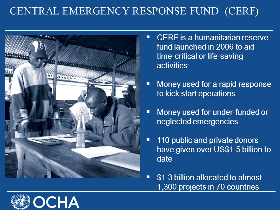  CERF is a humanitarian reserve fund launched in 2006 to aid time-critical or life-saving activities:  Money used for a rapid response to kick start