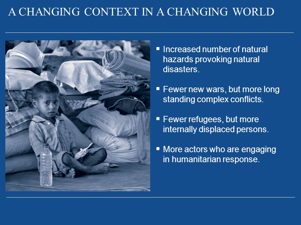  Increased number of natural hazards provoking natural disasters.  Fewer new wars, but more long standing complex conflicts.  Fewer refugees, but m