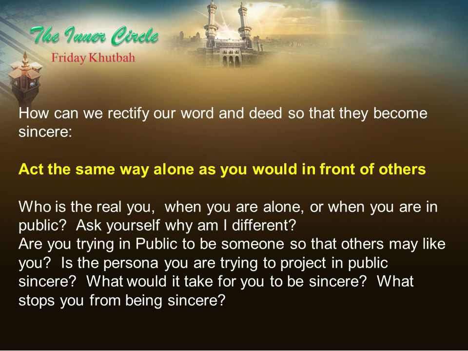 How can we rectify our word and deed so that they become sincere: Act the same way alone as you would in front of others Who is the real you, when you