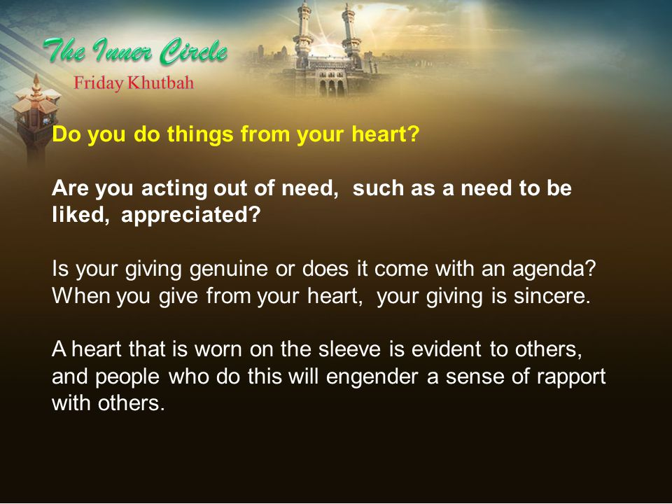 Do you do things from your heart? Are you acting out of need, such as a need to be liked, appreciated? Is your giving genuine or does it come with an