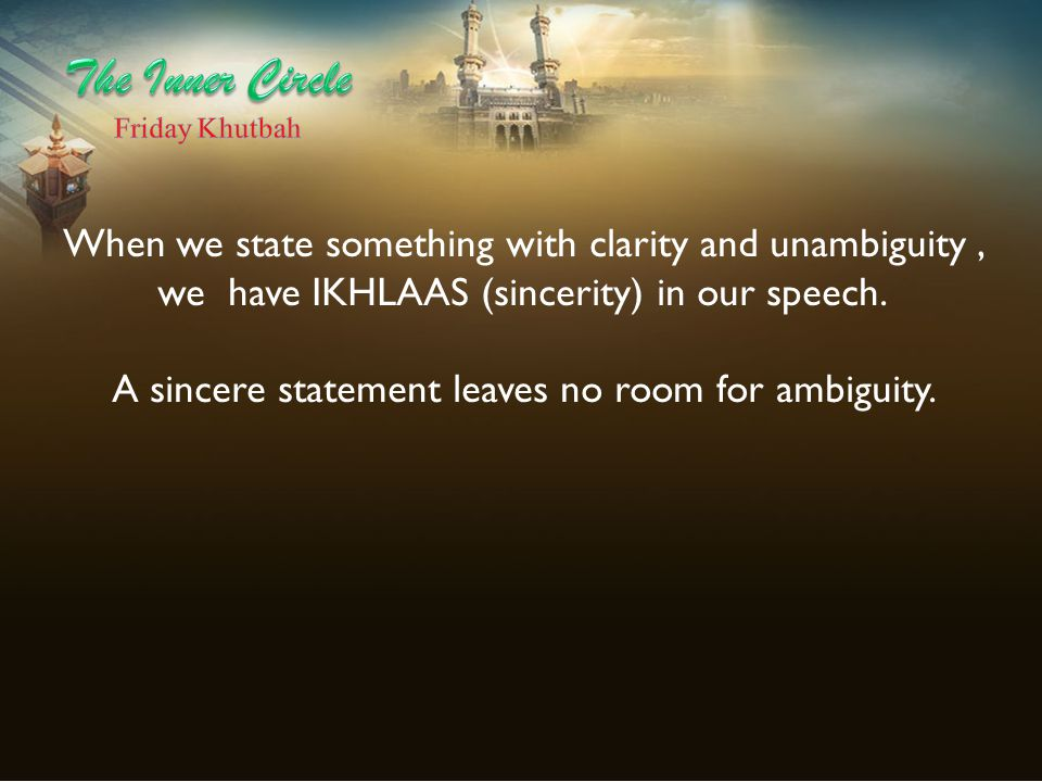 When we state something with clarity and unambiguity, we have IKHLAAS (sincerity) in our speech. A sincere statement leaves no room for ambiguity.
