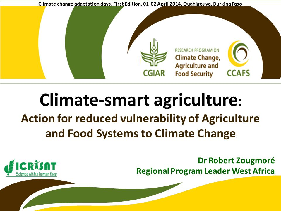 Climate-smart agriculture : Action for reduced vulnerability of Agriculture and Food Systems to Climate Change Dr Robert Zougmoré Regional Program Lea
