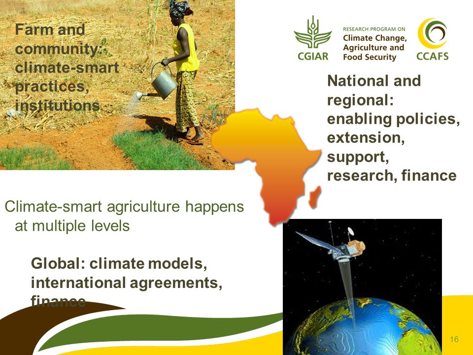 16 Farm and community: climate-smart practices, institutions Global: climate models, international agreements, finance Climate-smart agriculture happe