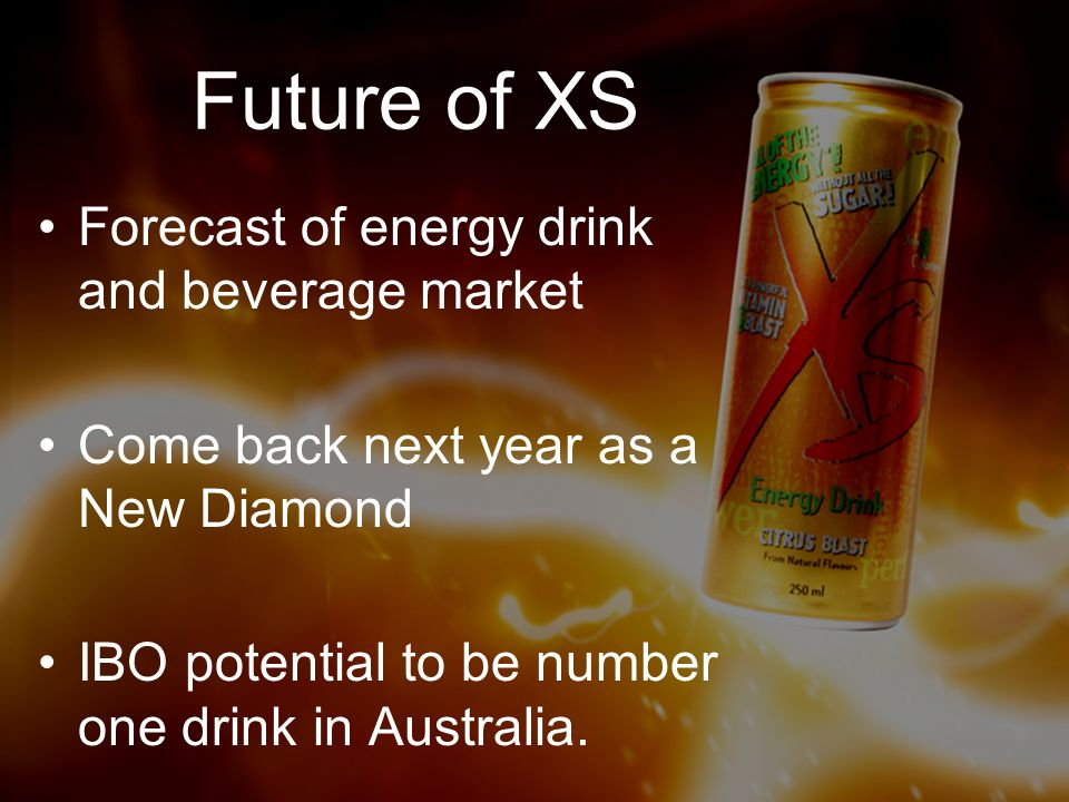 Future of XS Forecast of energy drink and beverage market Come back next year as a New Diamond IBO potential to be number one drink in Australia.