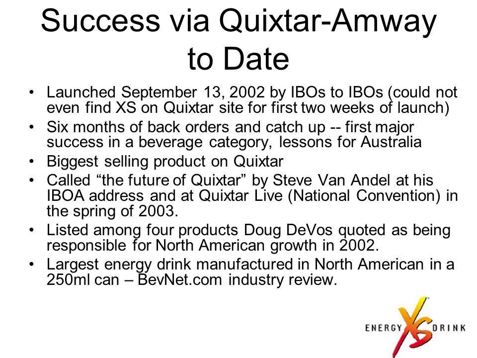 Success via Quixtar-Amway to Date Launched September 13, 2002 by IBOs to IBOs (could not even find XS on Quixtar site for first two weeks of launch) Six months of back orders and catch up -- first major success in a beverage category, lessons for Australia Biggest selling product on Quixtar Called the future of Quixtar by Steve Van Andel at his IBOA address and at Quixtar Live (National Convention) in the spring of 2003.