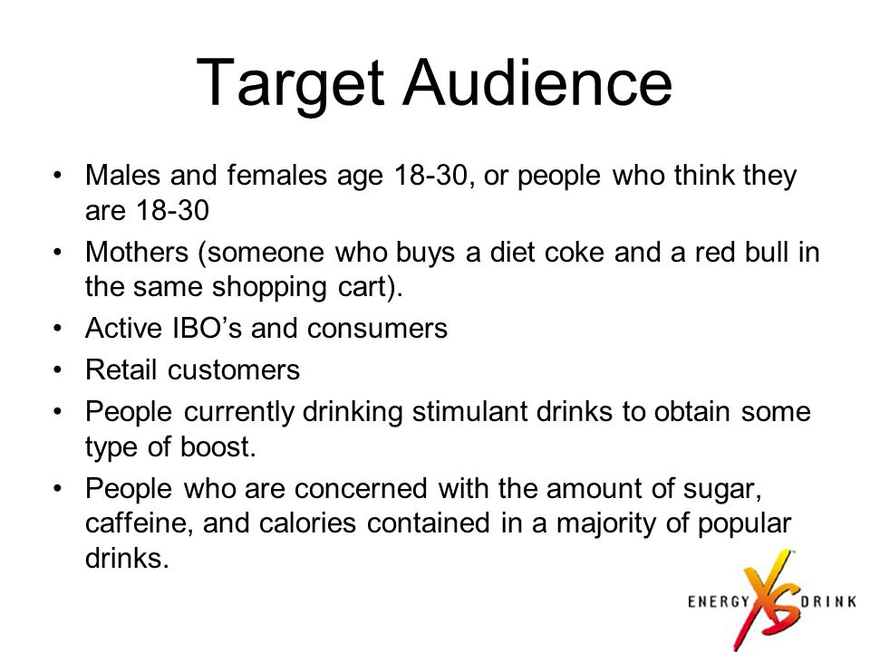 Target Audience Males and females age 18-30, or people who think they are 18-30 Mothers (someone who buys a diet coke and a red bull in the same shopping cart).