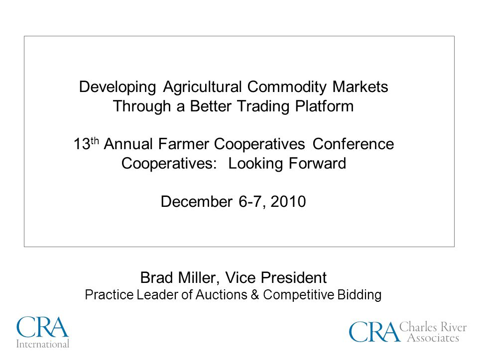 Developing Agricultural Commodity Markets Through a Better Trading Platform 13 th Annual Farmer Cooperatives Conference Cooperatives: Looking Forward December 6-7, 2010 Brad Miller, Vice President Practice Leader of Auctions & Competitive Bidding