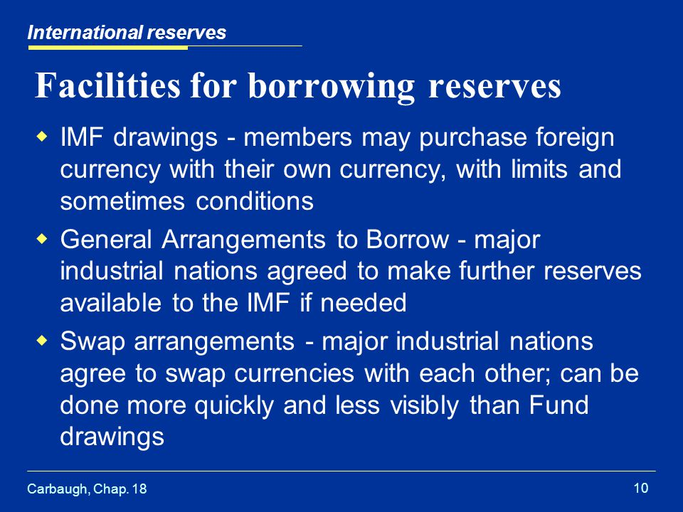 Carbaugh, Chap. 18 10 International reserves Facilities for borrowing reserves  IMF drawings - members may purchase foreign currency with their own c