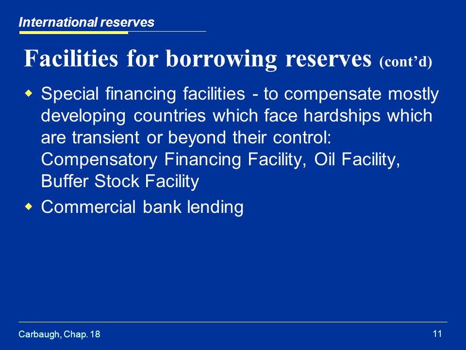 Carbaugh, Chap. 18 11 International reserves Facilities for borrowing reserves (cont'd)  Special financing facilities - to compensate mostly developi