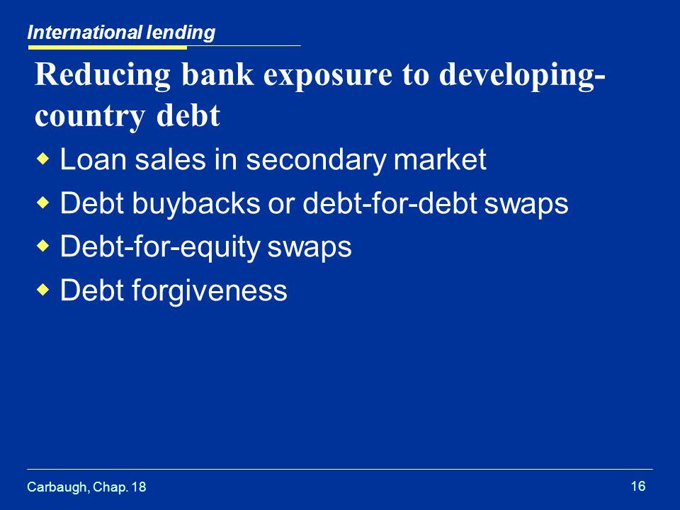 Carbaugh, Chap. 18 16 International lending Reducing bank exposure to developing- country debt  Loan sales in secondary market  Debt buybacks or deb
