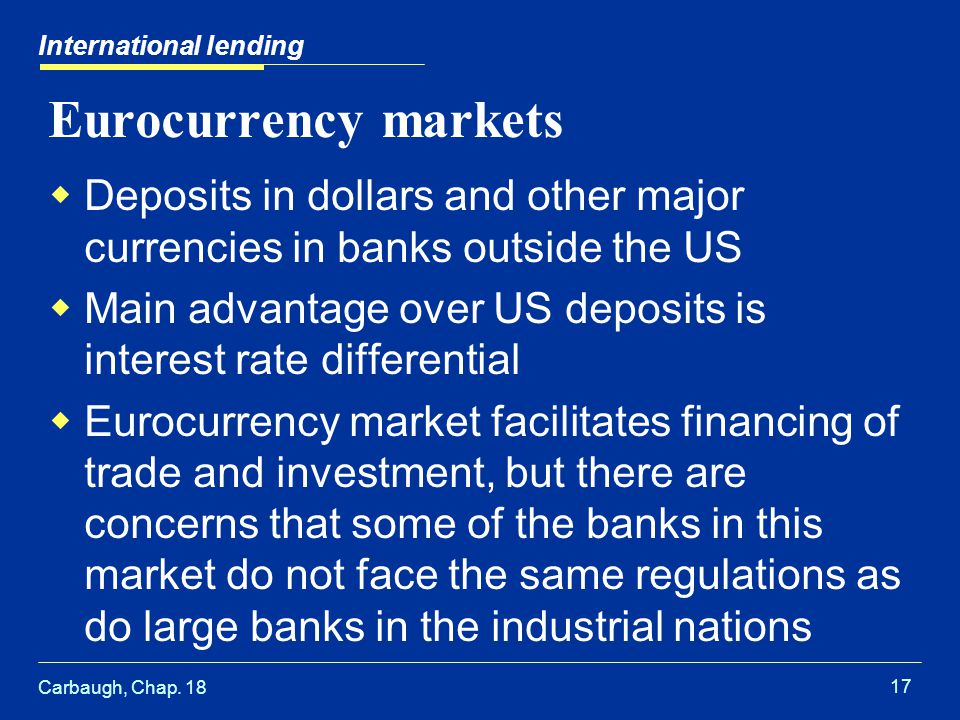 Carbaugh, Chap. 18 17 International lending Eurocurrency markets  Deposits in dollars and other major currencies in banks outside the US  Main advan
