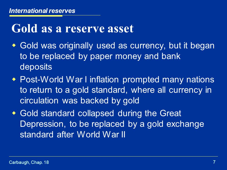 Carbaugh, Chap. 18 7 International reserves Gold as a reserve asset  Gold was originally used as currency, but it began to be replaced by paper money