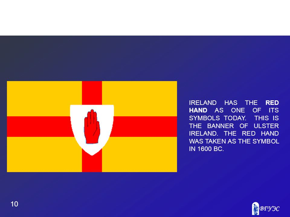 10 IRELAND HAS THE RED HAND AS ONE OF ITS SYMBOLS TODAY.