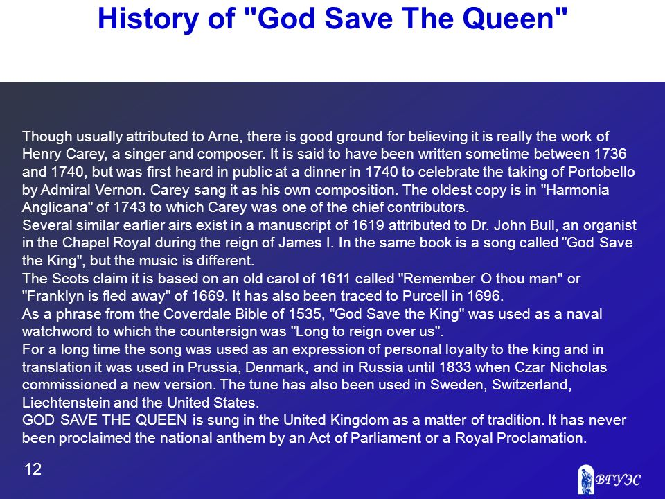 12 History of God Save The Queen Though usually attributed to Arne, there is good ground for believing it is really the work of Henry Carey, a singer and composer.