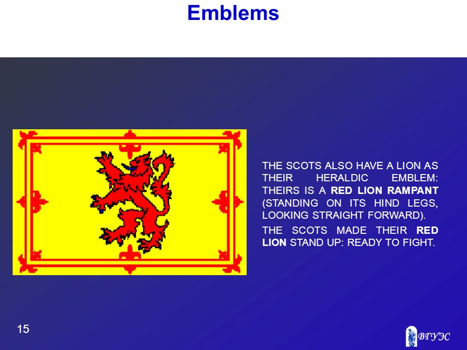 15 Emblems THE SCOTS ALSO HAVE A LION AS THEIR HERALDIC EMBLEM: THEIRS IS A RED LION RAMPANT (STANDING ON ITS HIND LEGS, LOOKING STRAIGHT FORWARD).