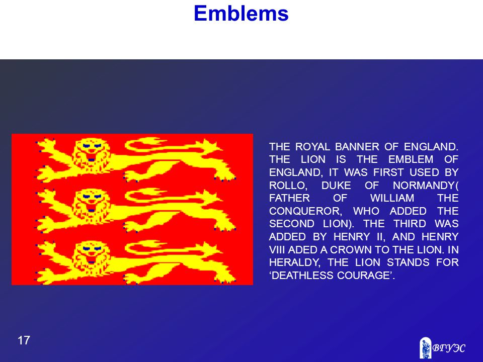 17 Emblems THE ROYAL BANNER OF ENGLAND. THE LION IS THE EMBLEM OF ENGLAND, IT WAS FIRST USED BY ROLLO, DUKE OF NORMANDY( FATHER OF WILLIAM THE CONQUER