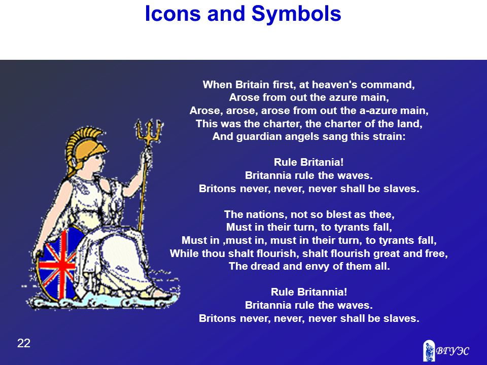 22 Icons and Symbols When Britain first, at heaven s command, Arose from out the azure main, Arose, arose, arose from out the a-azure main, This was the charter, the charter of the land, And guardian angels sang this strain: Rule Britania.
