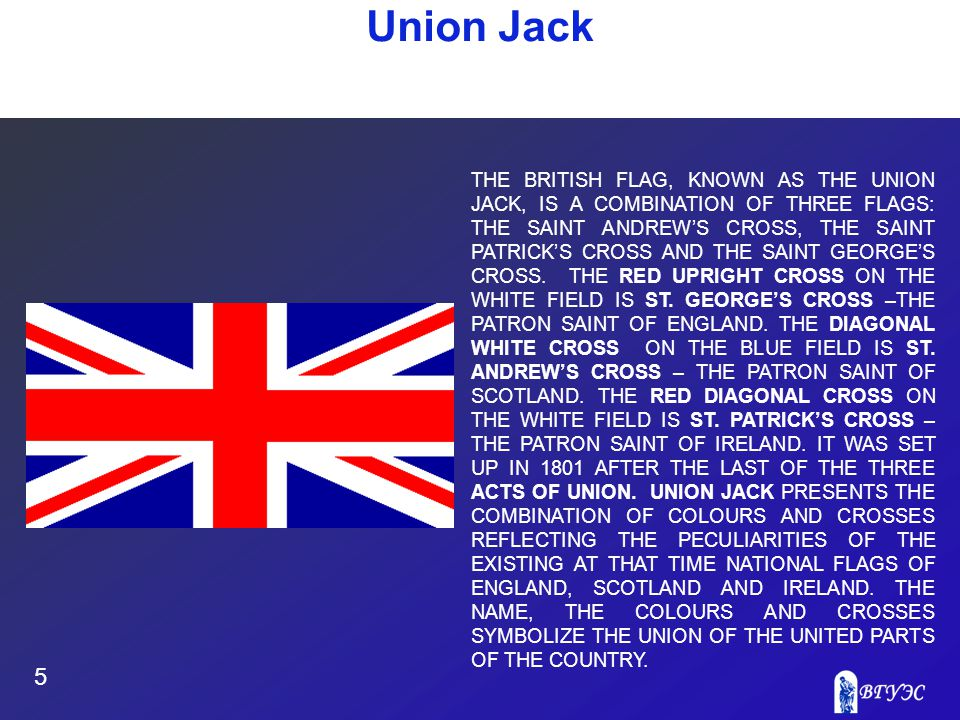 Union Jack 5 THE BRITISH FLAG, KNOWN AS THE UNION JACK, IS A COMBINATION OF THREE FLAGS: THE SAINT ANDREW'S CROSS, THE SAINT PATRICK'S CROSS AND THE S