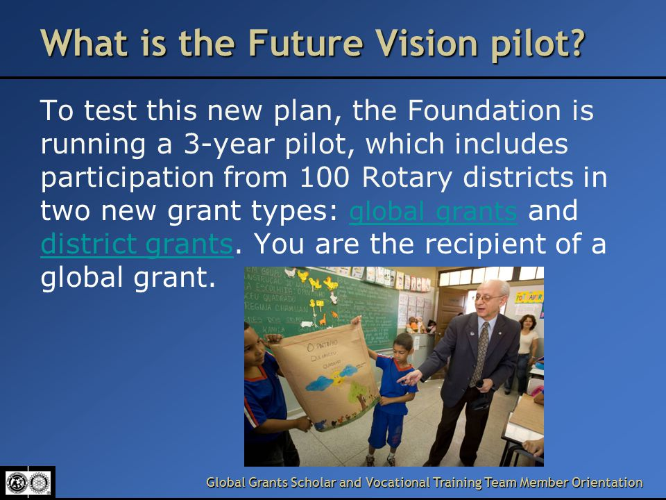 Global Grants Scholar and Vocational Training Team Member Orientation What is the Future Vision pilot.