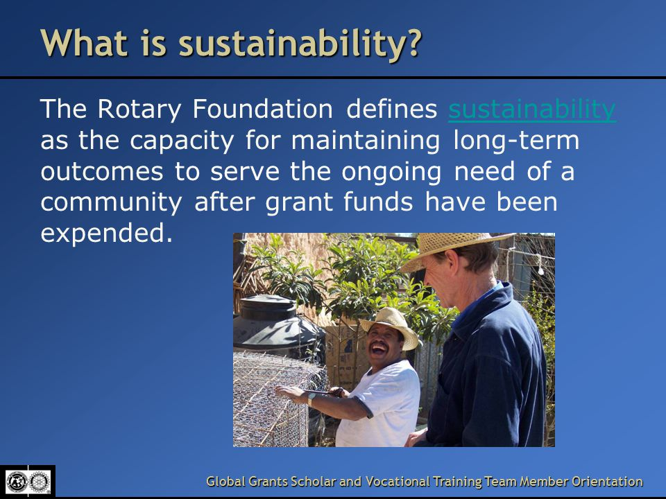 Global Grants Scholar and Vocational Training Team Member Orientation What is sustainability.