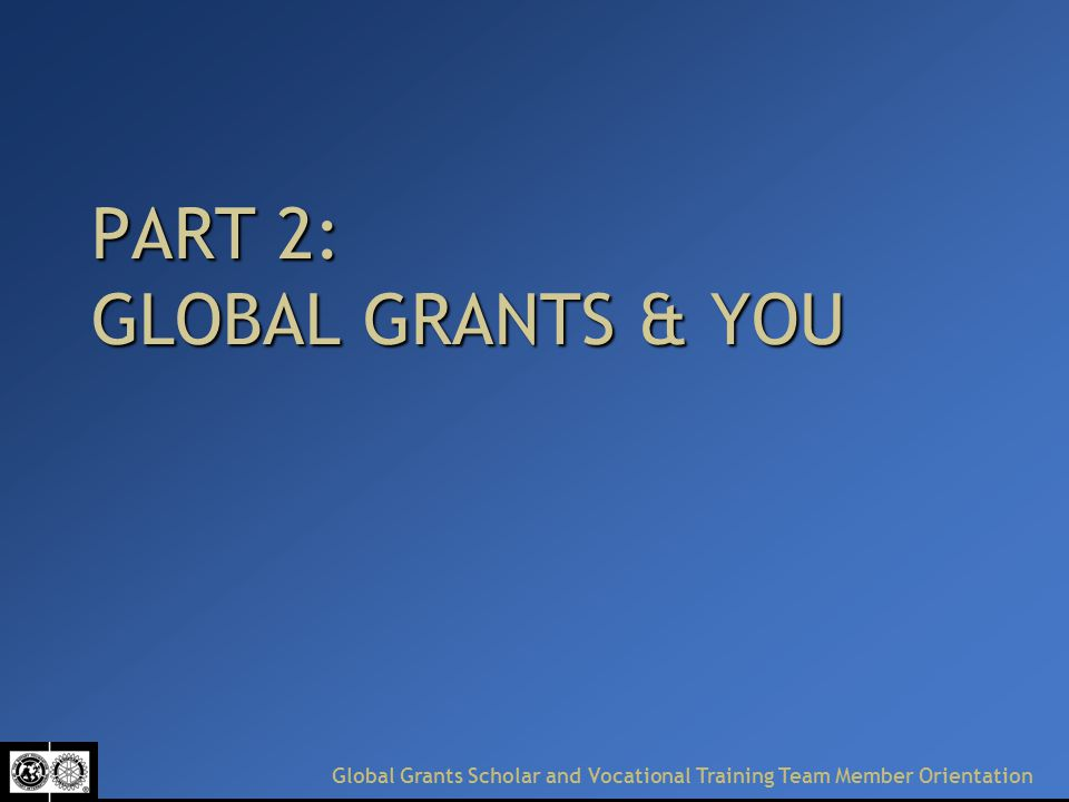 PART 2: GLOBAL GRANTS & YOU Global Grants Scholar and Vocational Training Team Member Orientation