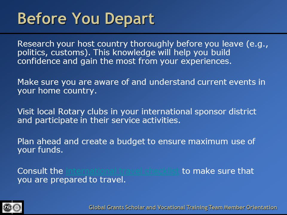 Before You Depart Research your host country thoroughly before you leave (e.g., politics, customs).