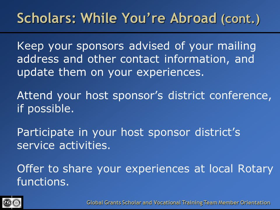 Global Grants Scholar and Vocational Training Team Member Orientation Scholars: While You're Abroad (cont.) Keep your sponsors advised of your mailing address and other contact information, and update them on your experiences.