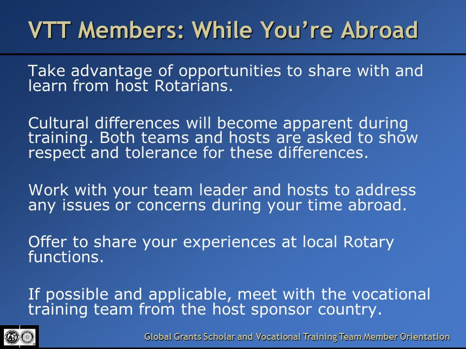 Global Grants Scholar and Vocational Training Team Member Orientation VTT Members: While You're Abroad Take advantage of opportunities to share with and learn from host Rotarians.