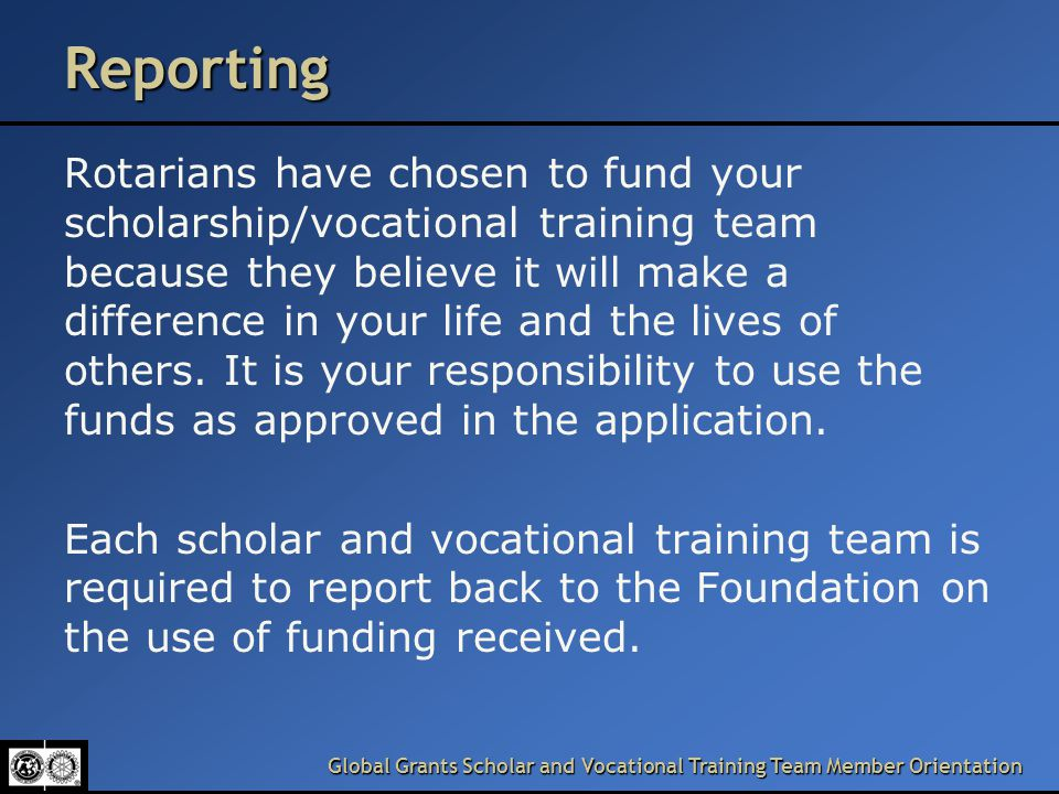 Global Grants Scholar and Vocational Training Team Member Orientation Reporting Rotarians have chosen to fund your scholarship/vocational training team because they believe it will make a difference in your life and the lives of others.