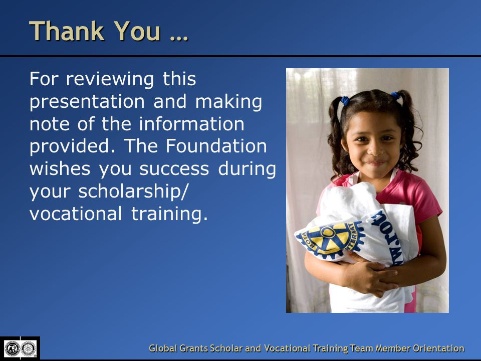 Global Grants Scholar and Vocational Training Team Member Orientation Thank You … For reviewing this presentation and making note of the information provided.
