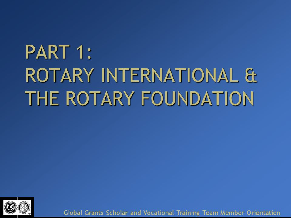 PART 1: ROTARY INTERNATIONAL & THE ROTARY FOUNDATION Global Grants Scholar and Vocational Training Team Member Orientation