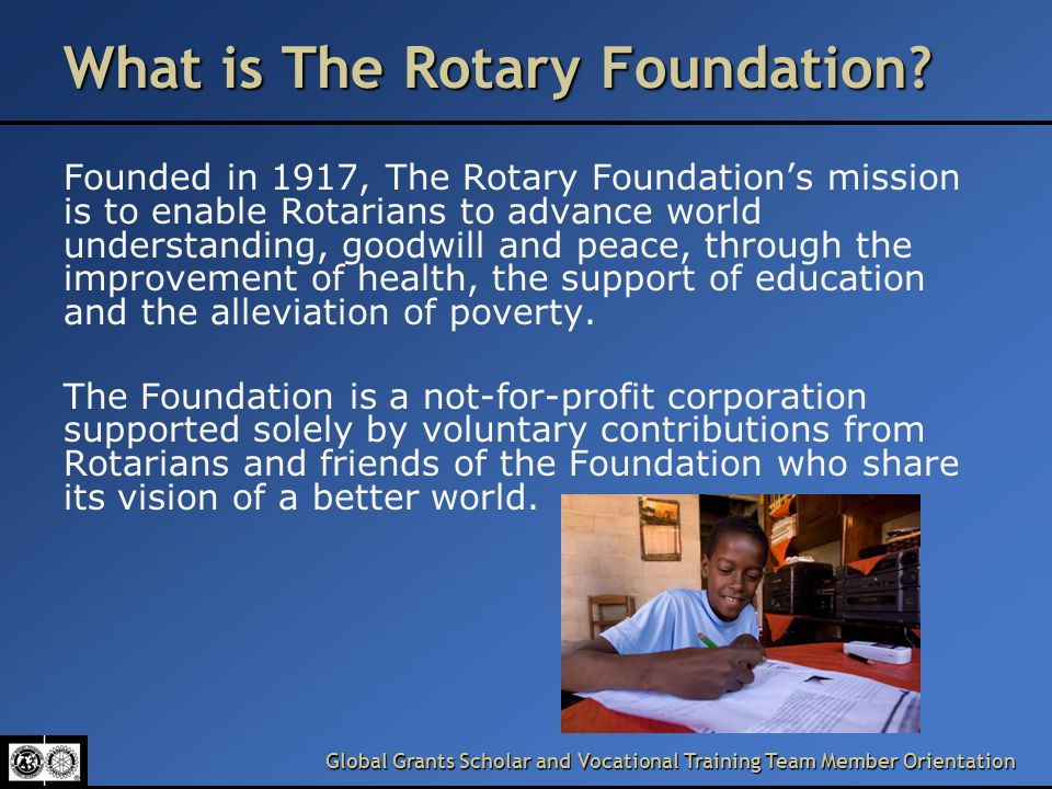 Global Grants Scholar and Vocational Training Team Member Orientation What is The Rotary Foundation.