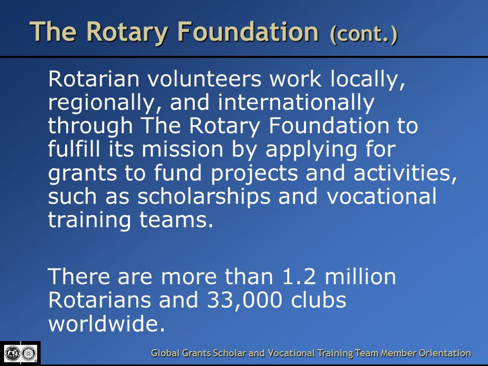 Global Grants Scholar and Vocational Training Team Member Orientation The Rotary Foundation (cont.) Rotarian volunteers work locally, regionally, and internationally through The Rotary Foundation to fulfill its mission by applying for grants to fund projects and activities, such as scholarships and vocational training teams.
