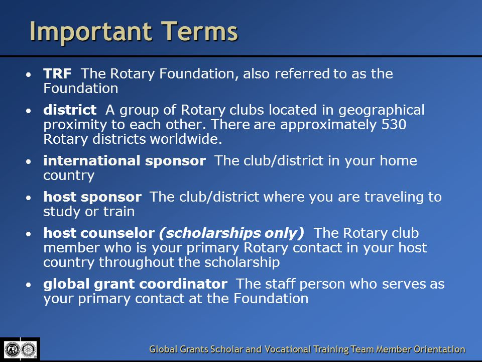 Global Grants Scholar and Vocational Training Team Member Orientation Important Terms TRF The Rotary Foundation, also referred to as the Foundation district A group of Rotary clubs located in geographical proximity to each other.