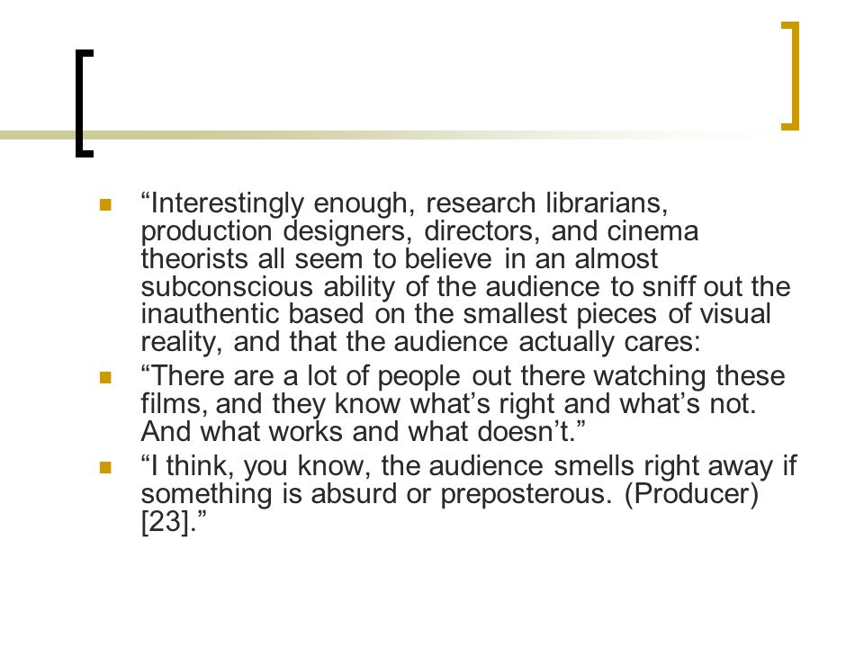 Interestingly enough, research librarians, production designers, directors, and cinema theorists all seem to believe in an almost subconscious ability of the audience to sniff out the inauthentic based on the smallest pieces of visual reality, and that the audience actually cares: There are a lot of people out there watching these films, and they know what's right and what's not.