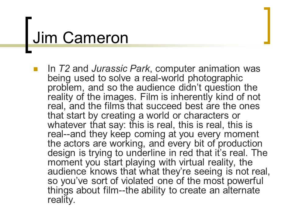 Jim Cameron In T2 and Jurassic Park, computer animation was being used to solve a real-world photographic problem, and so the audience didn't question the reality of the images.