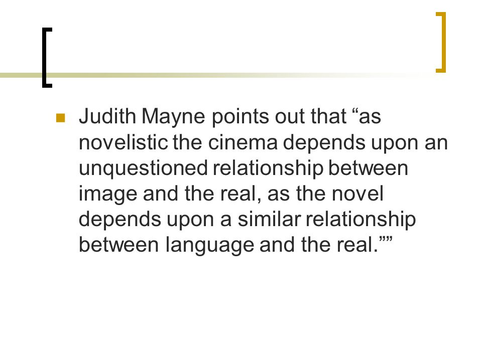Judith Mayne points out that as novelistic the cinema depends upon an unquestioned relationship between image and the real, as the novel depends upon a similar relationship between language and the real.