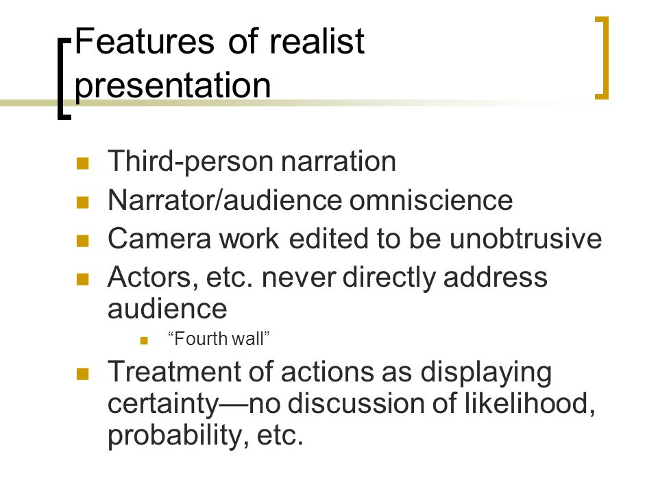Features of realist presentation Third-person narration Narrator/audience omniscience Camera work edited to be unobtrusive Actors, etc.