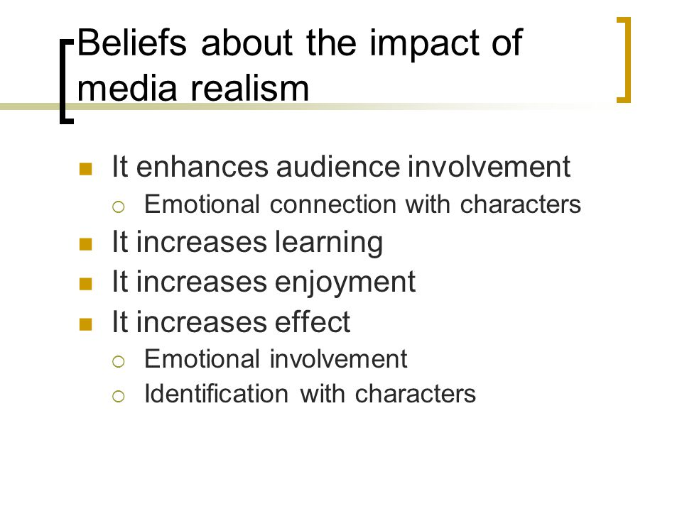 Beliefs about the impact of media realism It enhances audience involvement  Emotional connection with characters It increases learning It increases enjoyment It increases effect  Emotional involvement  Identification with characters