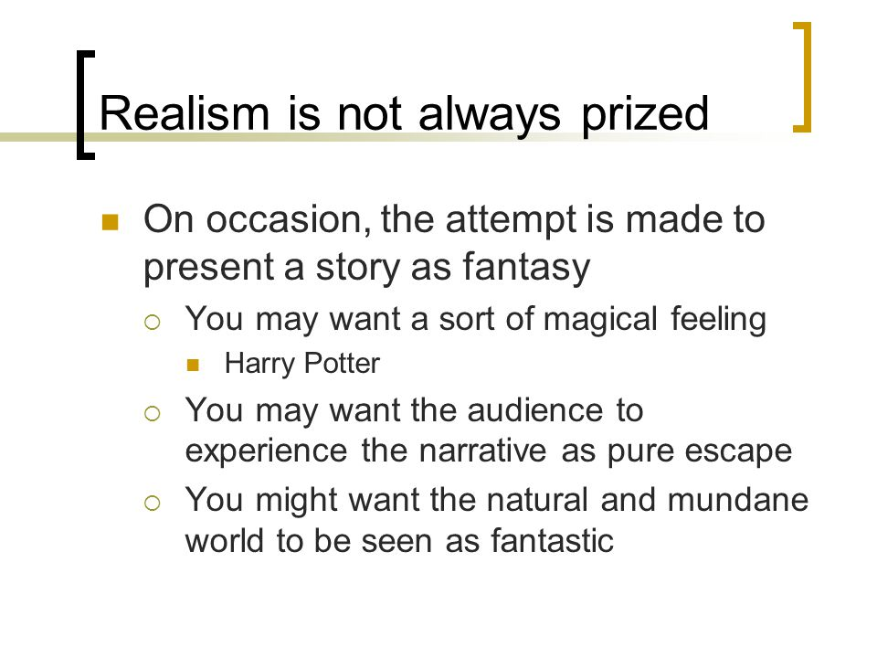 Realism is not always prized On occasion, the attempt is made to present a story as fantasy  You may want a sort of magical feeling Harry Potter  You may want the audience to experience the narrative as pure escape  You might want the natural and mundane world to be seen as fantastic
