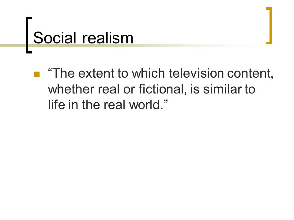 Social realism The extent to which television content, whether real or fictional, is similar to life in the real world.