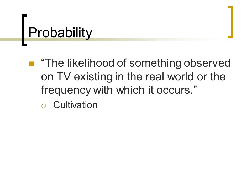 Probability The likelihood of something observed on TV existing in the real world or the frequency with which it occurs.  Cultivation