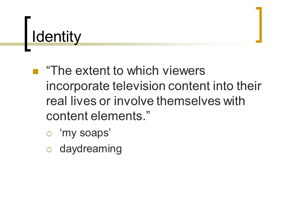 Identity The extent to which viewers incorporate television content into their real lives or involve themselves with content elements.  'my soaps'  daydreaming