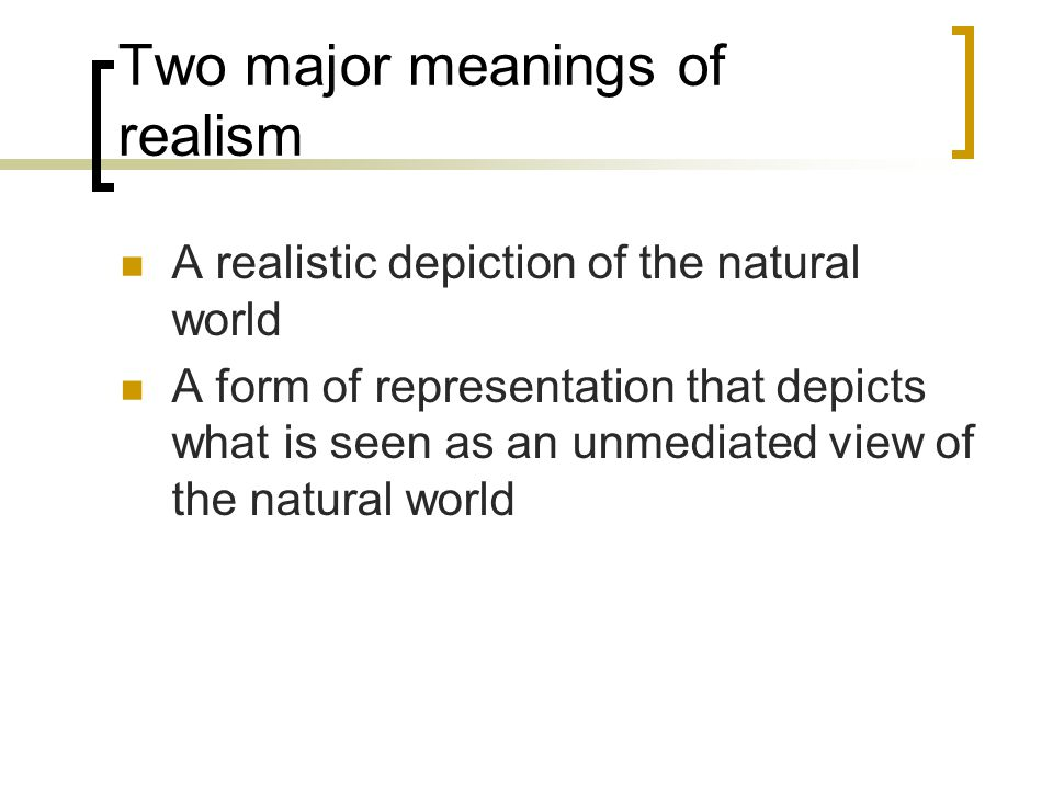 Two major meanings of realism A realistic depiction of the natural world A form of representation that depicts what is seen as an unmediated view of the natural world