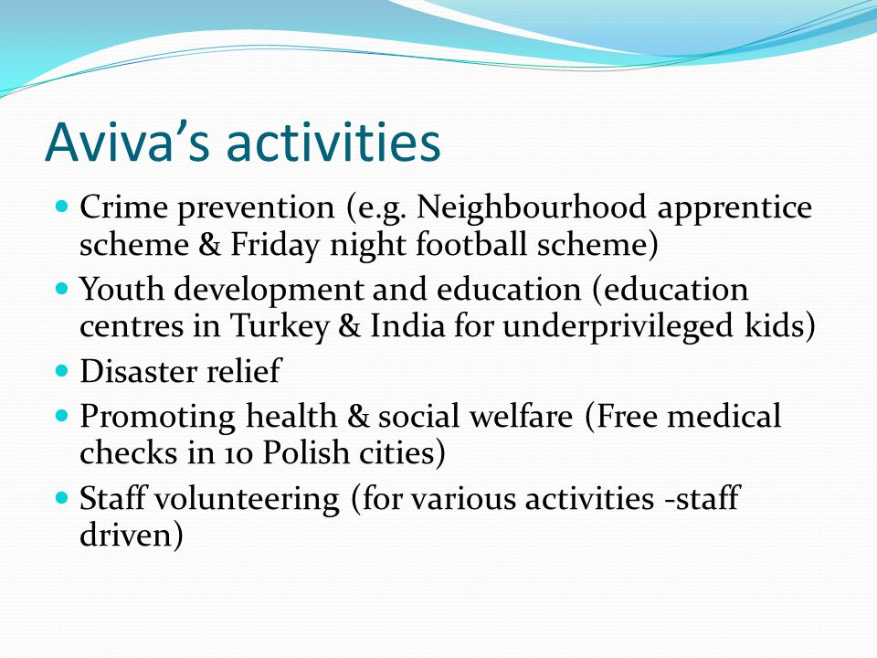 Aviva's activities Crime prevention (e.g. Neighbourhood apprentice scheme & Friday night football scheme) Youth development and education (education c